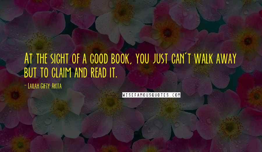 Lailah Gifty Akita quotes: At the sight of a good book, you just can't walk away but to claim and read it.