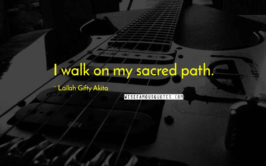 Lailah Gifty Akita quotes: I walk on my sacred path.
