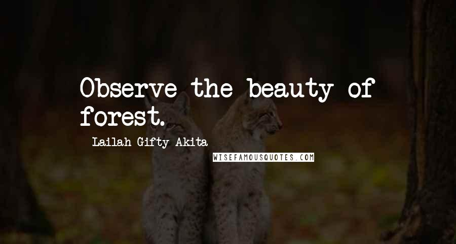 Lailah Gifty Akita quotes: Observe the beauty of forest.