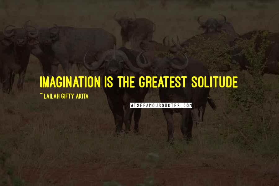 Lailah Gifty Akita quotes: Imagination is the greatest solitude