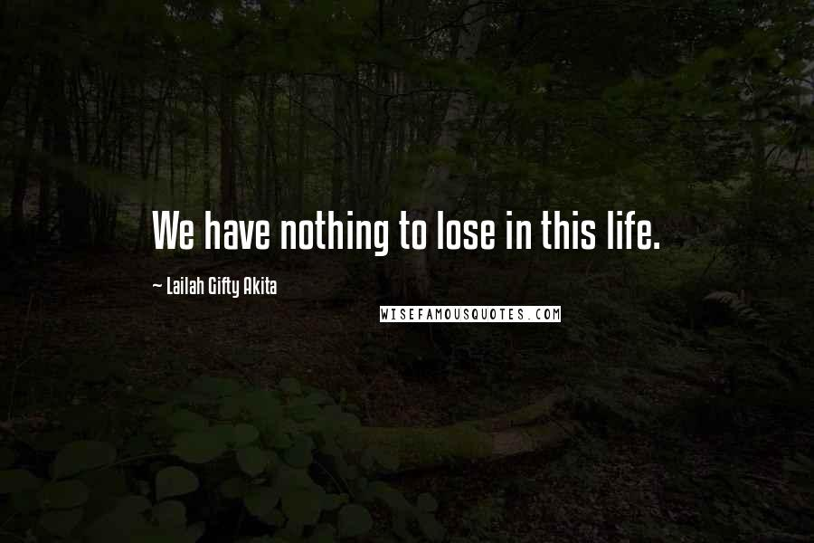 Lailah Gifty Akita quotes: We have nothing to lose in this life.