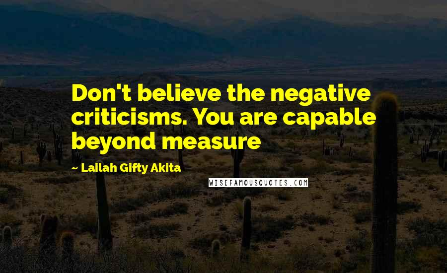 Lailah Gifty Akita quotes: Don't believe the negative criticisms. You are capable beyond measure
