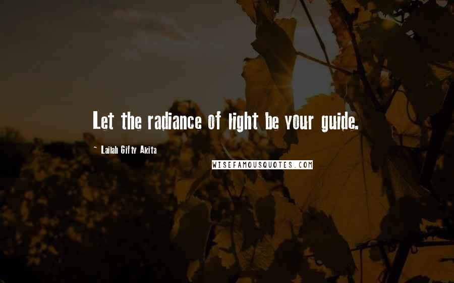 Lailah Gifty Akita quotes: Let the radiance of light be your guide.