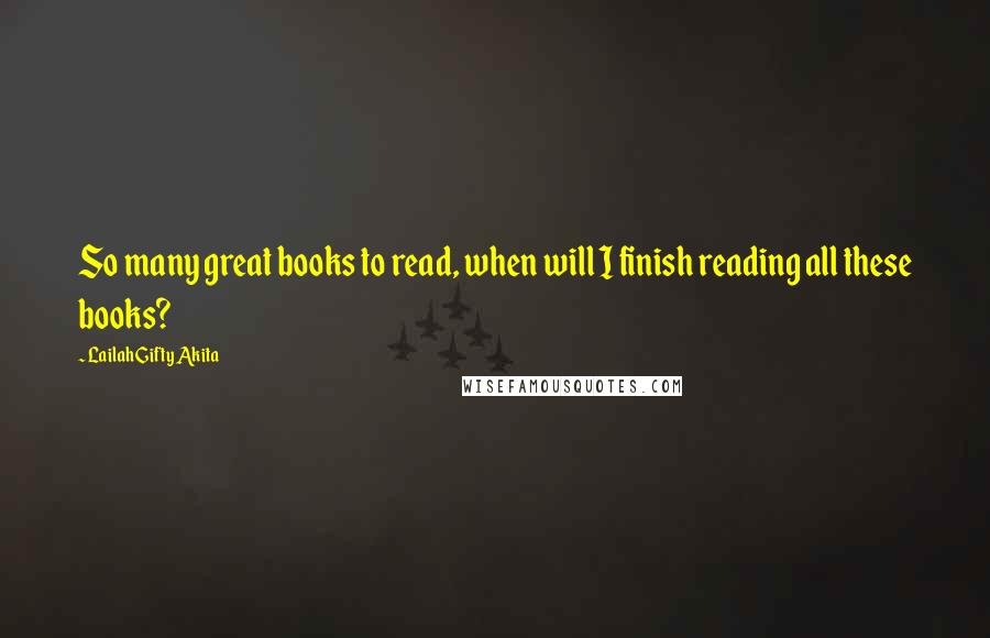 Lailah Gifty Akita quotes: So many great books to read, when will I finish reading all these books?