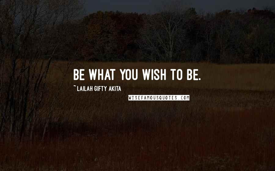 Lailah Gifty Akita quotes: Be what you wish to be.