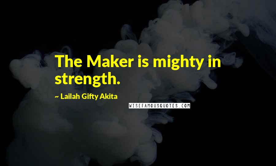Lailah Gifty Akita quotes: The Maker is mighty in strength.