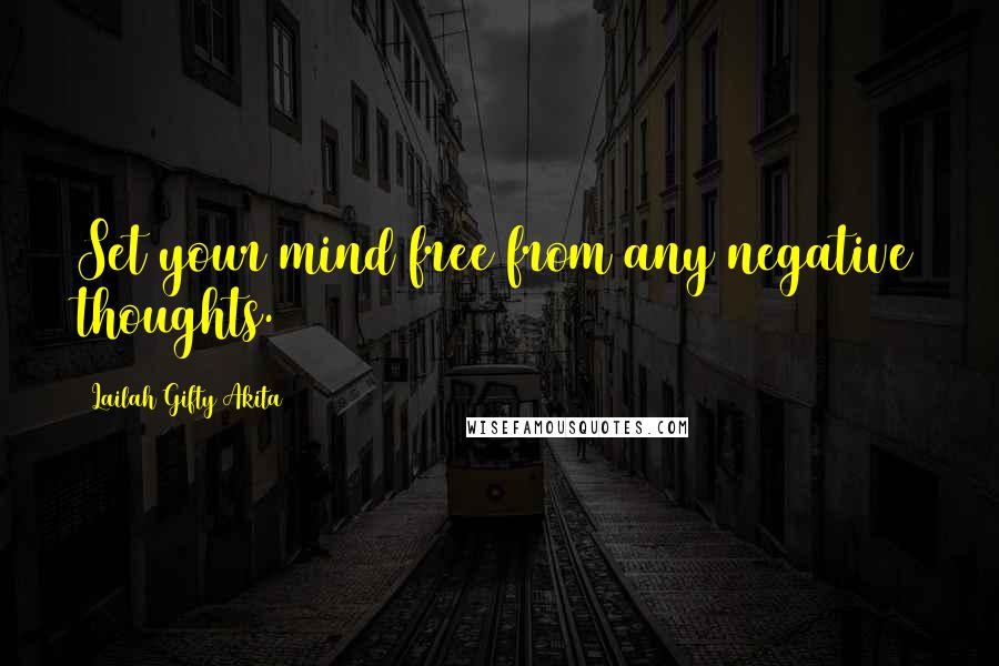 Lailah Gifty Akita quotes: Set your mind free from any negative thoughts.