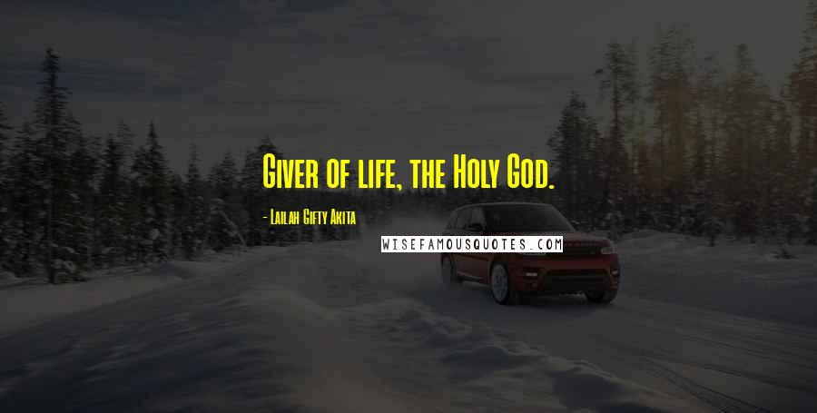 Lailah Gifty Akita quotes: Giver of life, the Holy God.