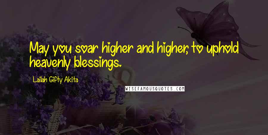 Lailah Gifty Akita quotes: May you soar higher and higher, to uphold heavenly blessings.