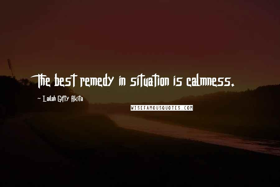Lailah Gifty Akita quotes: The best remedy in situation is calmness.