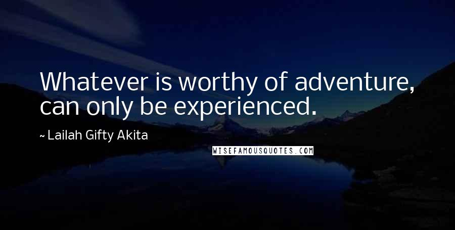 Lailah Gifty Akita quotes: Whatever is worthy of adventure, can only be experienced.