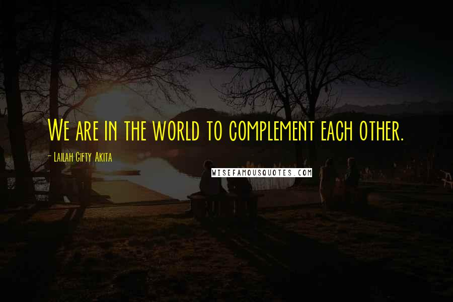 Lailah Gifty Akita quotes: We are in the world to complement each other.