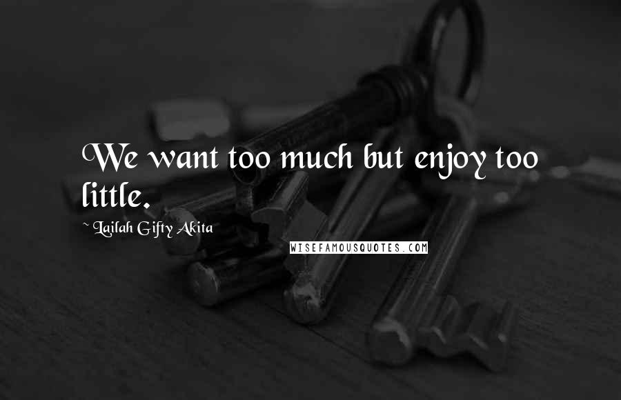 Lailah Gifty Akita quotes: We want too much but enjoy too little.