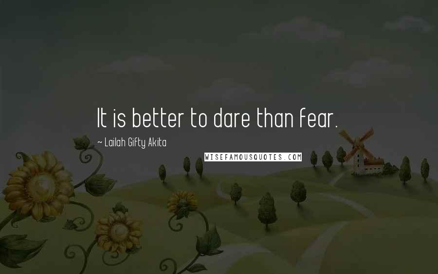 Lailah Gifty Akita quotes: It is better to dare than fear.