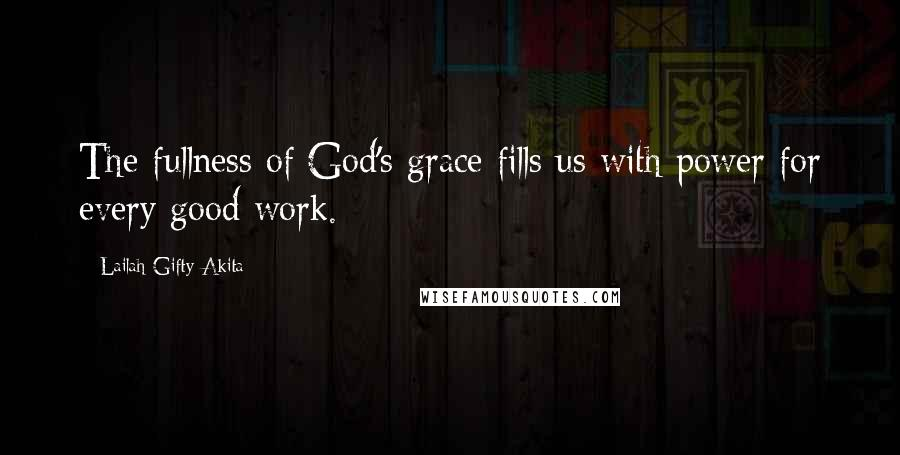 Lailah Gifty Akita quotes: The fullness of God's grace fills us with power for every good work.