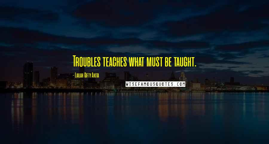 Lailah Gifty Akita quotes: Troubles teaches what must be taught.