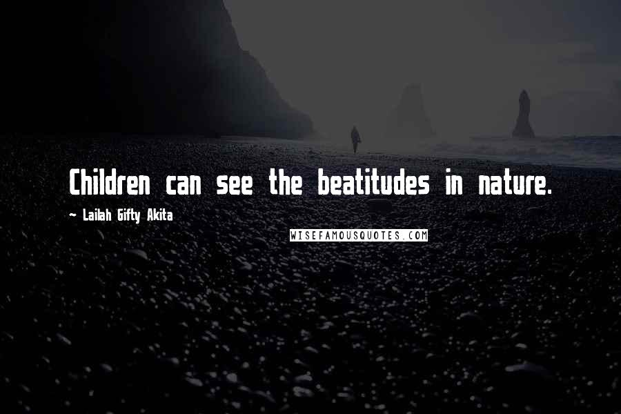Lailah Gifty Akita quotes: Children can see the beatitudes in nature.