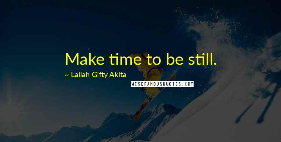 Lailah Gifty Akita quotes: Make time to be still.