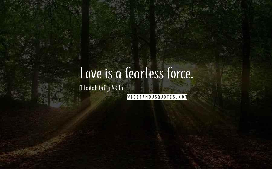 Lailah Gifty Akita quotes: Love is a fearless force.