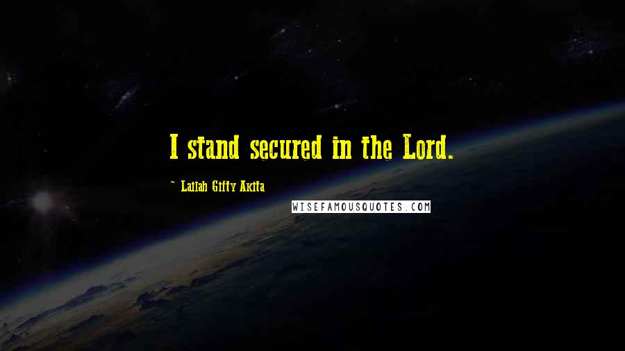 Lailah Gifty Akita quotes: I stand secured in the Lord.