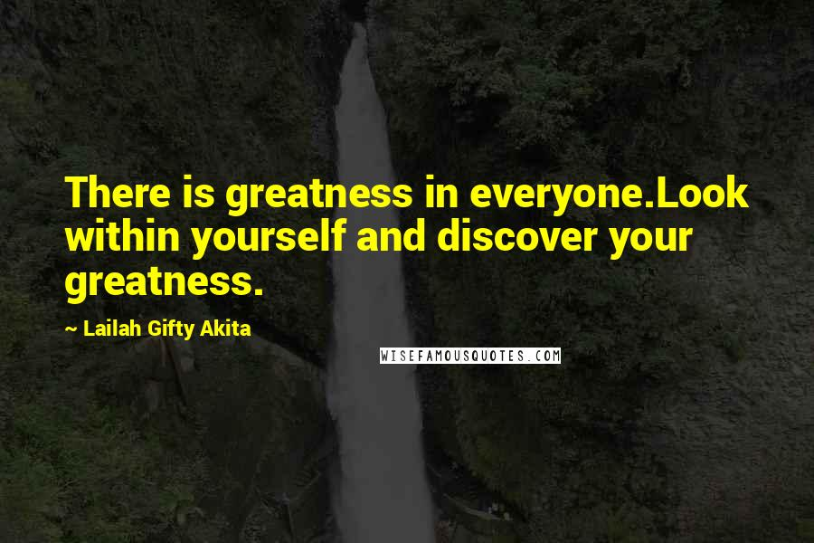 Lailah Gifty Akita quotes: There is greatness in everyone.Look within yourself and discover your greatness.