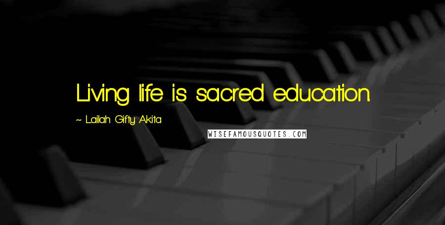 Lailah Gifty Akita quotes: Living life is sacred education.