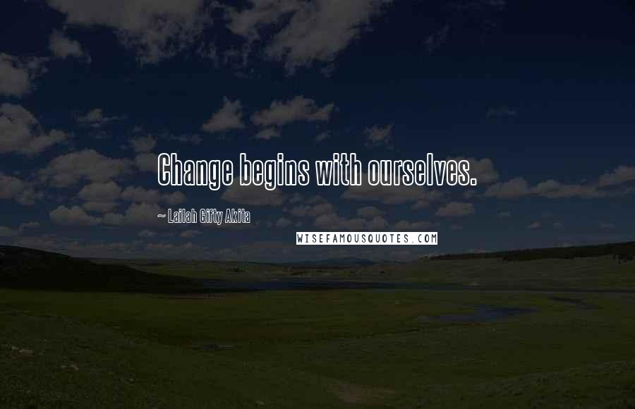 Lailah Gifty Akita quotes: Change begins with ourselves.