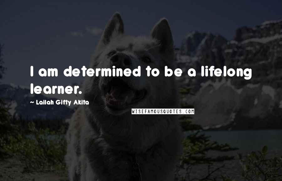Lailah Gifty Akita quotes: I am determined to be a lifelong learner.