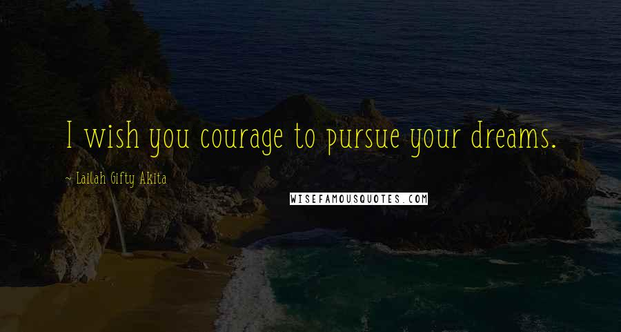 Lailah Gifty Akita quotes: I wish you courage to pursue your dreams.