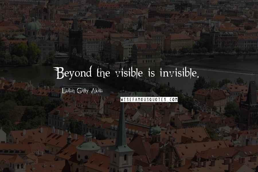 Lailah Gifty Akita quotes: Beyond the visible is invisible.