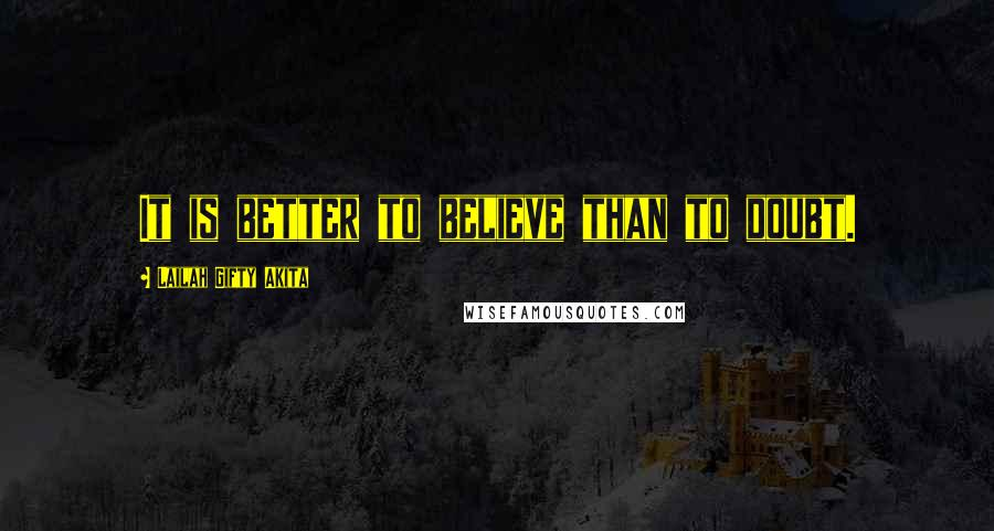 Lailah Gifty Akita quotes: It is better to believe than to doubt.