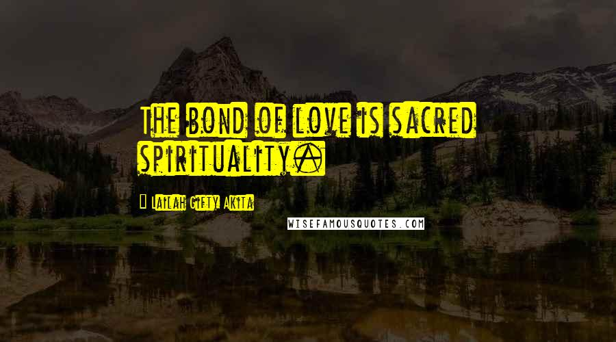 Lailah Gifty Akita quotes: The bond of love is sacred spirituality.