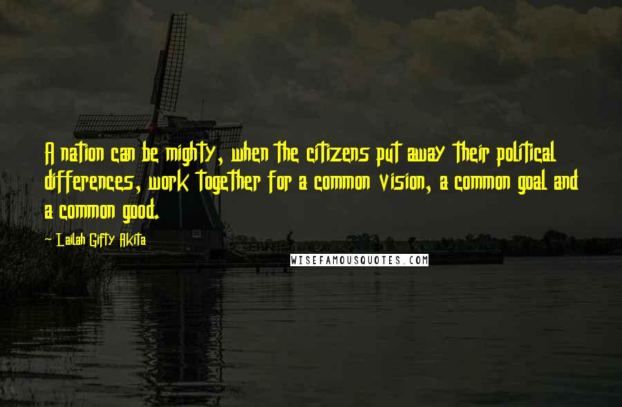 Lailah Gifty Akita quotes: A nation can be mighty, when the citizens put away their political differences, work together for a common vision, a common goal and a common good.
