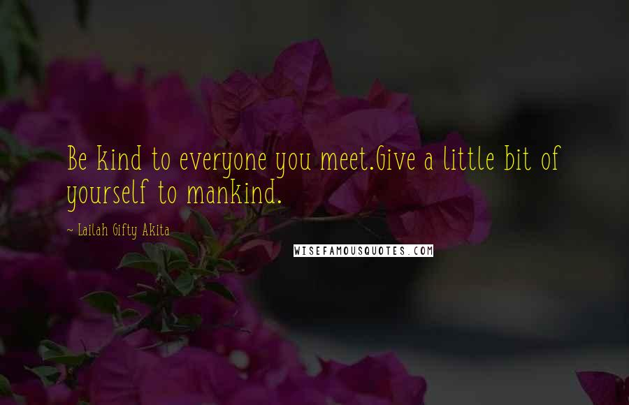 Lailah Gifty Akita quotes: Be kind to everyone you meet.Give a little bit of yourself to mankind.