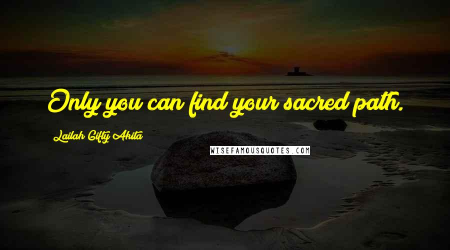 Lailah Gifty Akita quotes: Only you can find your sacred path.