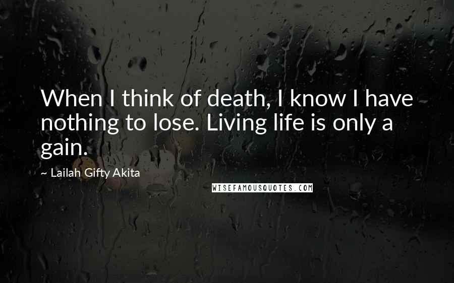 Lailah Gifty Akita quotes: When I think of death, I know I have nothing to lose. Living life is only a gain.