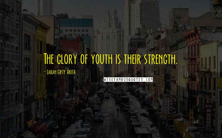 Lailah Gifty Akita quotes: The glory of youth is their strength.