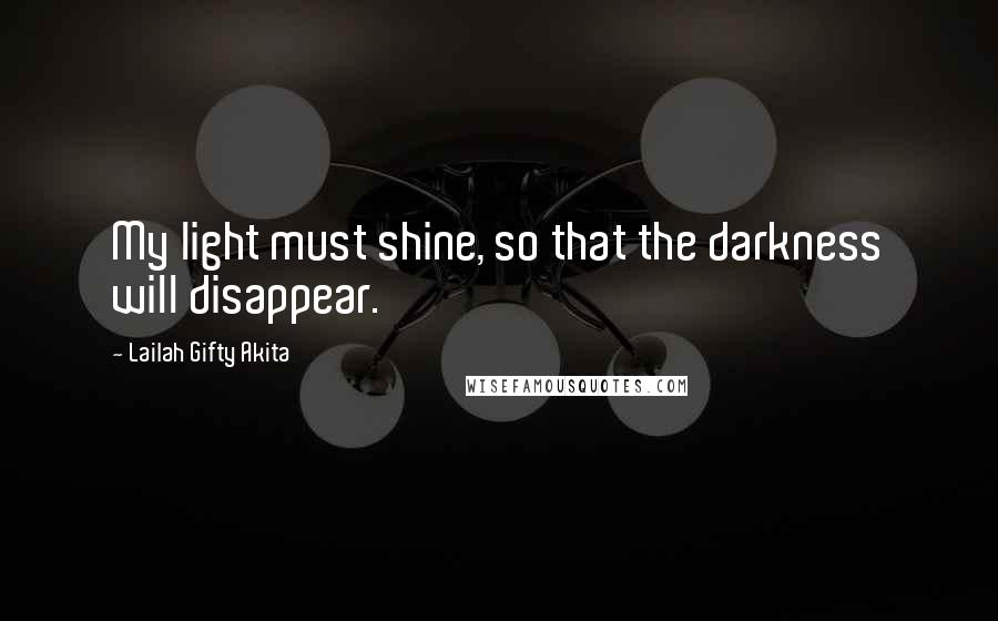 Lailah Gifty Akita quotes: My light must shine, so that the darkness will disappear.