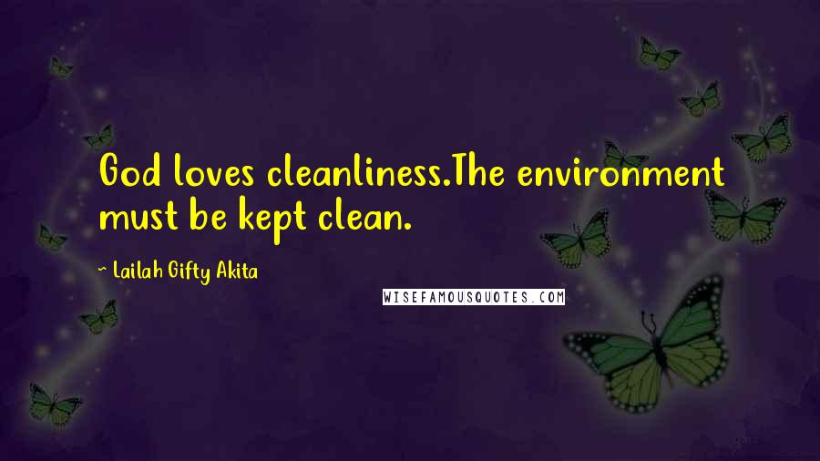 Lailah Gifty Akita quotes: God loves cleanliness.The environment must be kept clean.