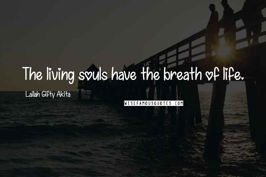 Lailah Gifty Akita quotes: The living souls have the breath of life.