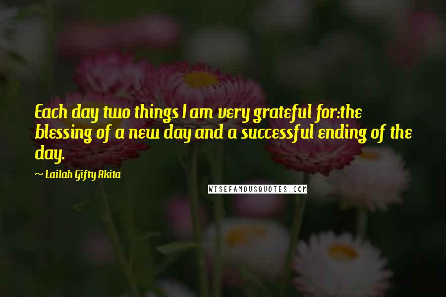 Lailah Gifty Akita quotes: Each day two things I am very grateful for:the blessing of a new day and a successful ending of the day.