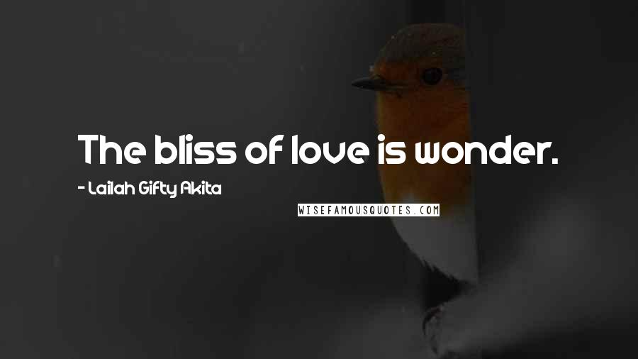 Lailah Gifty Akita quotes: The bliss of love is wonder.