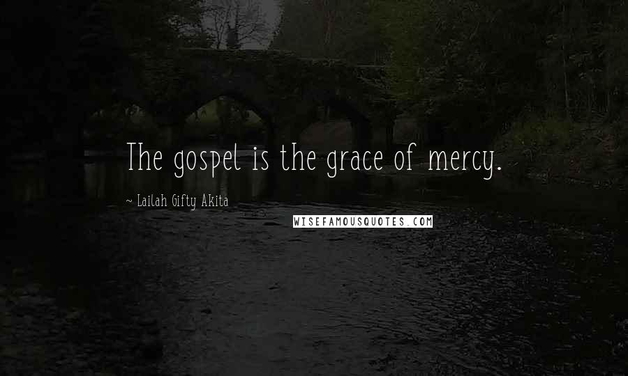 Lailah Gifty Akita quotes: The gospel is the grace of mercy.
