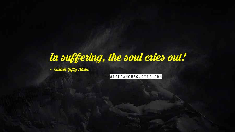 Lailah Gifty Akita quotes: In suffering, the soul cries out!