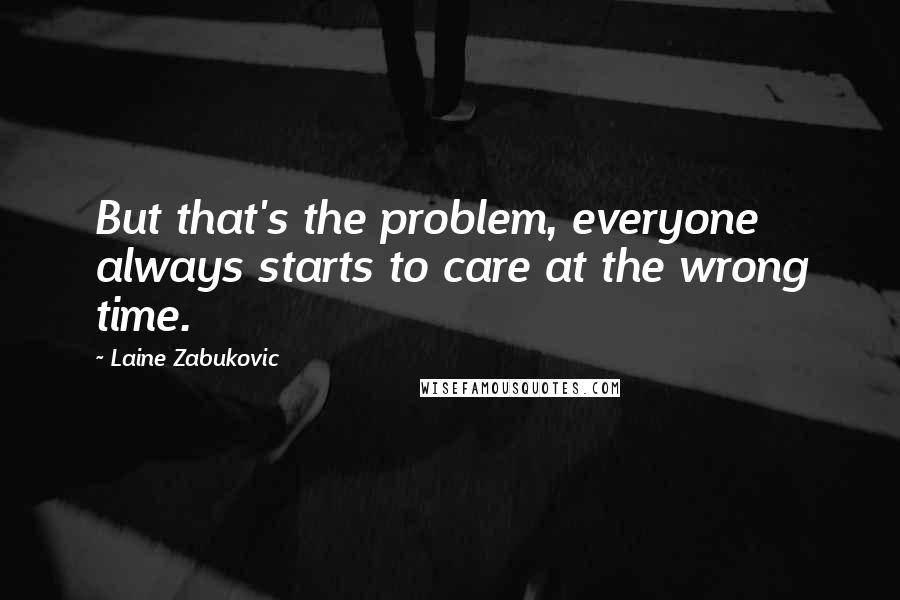 Laine Zabukovic quotes: But that's the problem, everyone always starts to care at the wrong time.