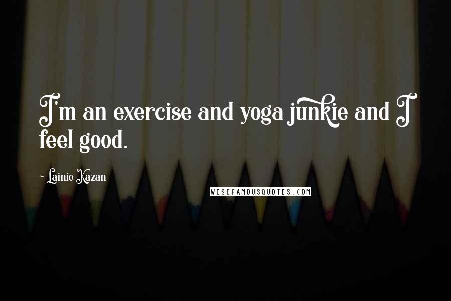 Lainie Kazan quotes: I'm an exercise and yoga junkie and I feel good.