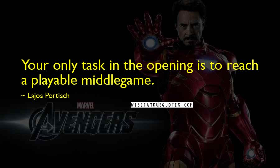 Lajos Portisch quotes: Your only task in the opening is to reach a playable middlegame.