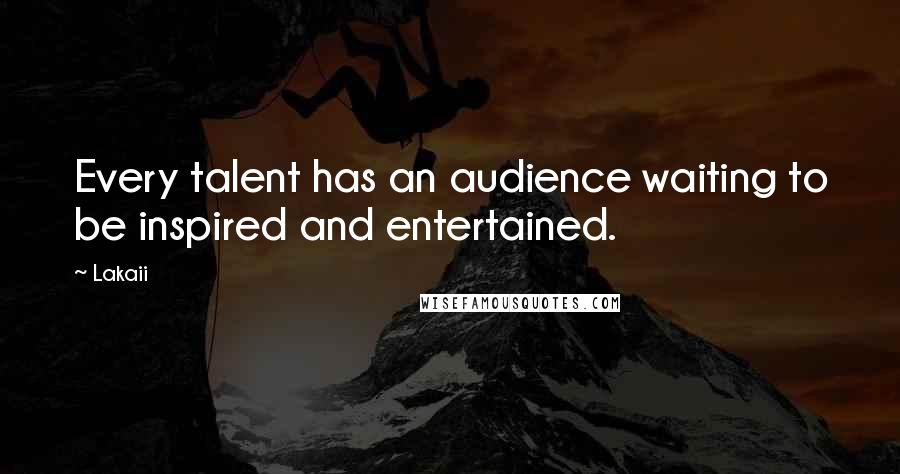 Lakaii quotes: Every talent has an audience waiting to be inspired and entertained.