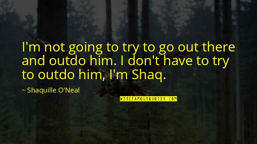 Lakers Quotes By Shaquille O'Neal: I'm not going to try to go out