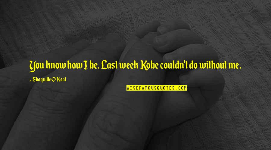 Lakers Quotes By Shaquille O'Neal: You know how I be. Last week Kobe